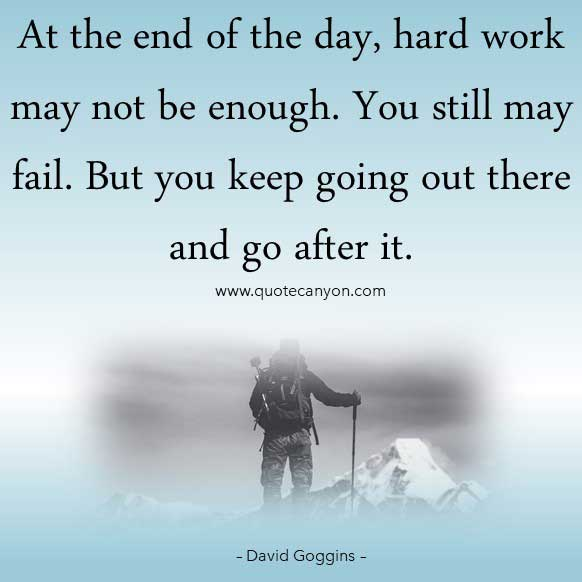 David Goggins Inspiring quote that says At the end of the day, hard work may not be enough. You still may fail. But you keep going out there and go after it