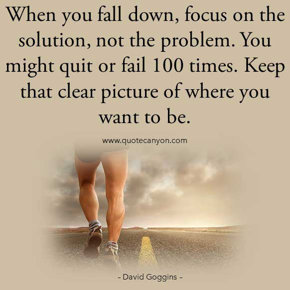 David Goggins Life Lessons Quote on success that says When you fall down, focus on the solution, not the problem. You might quit or fail 100 times. Keep that clear picture of where you want to be