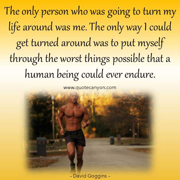 David Goggins Life Lessons Quote that says The only person who was going to turn my life around was me. The only way I could get turned around was to put myself through the worst things possible that a human being could ever endure.