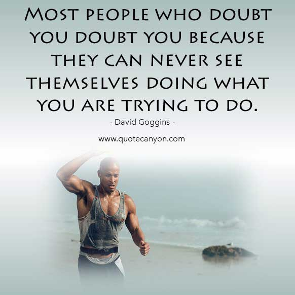 Quote from David Goggins that says Most people who doubt you doubt you because they can never see themselves doing what you are trying to do
