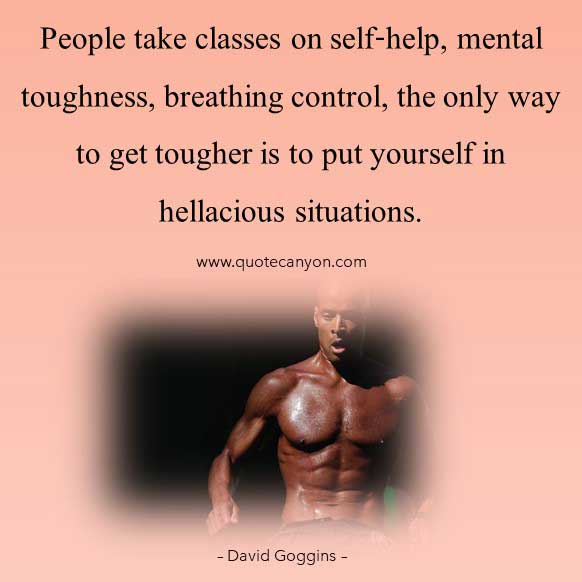 David Goggins Mental Toughness Quote that says People take classes on self-help, mental toughness, breathing control… the only way to get tougher is to put yourself in hellacious situations