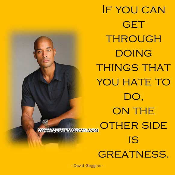 David Goggins Motivation Quote that says If you can get through doing things that you hate to do, on the other side is greatness