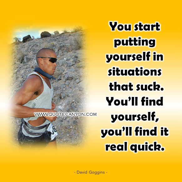David Goggins Quote that says You start putting yourself in situations that suck. You'll find yourself, you'll find it real quick