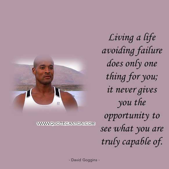 david goggins quote on failure that says Living a life avoiding failure does only one thing for you; it never gives you the opportunity to see what you are truly capable of