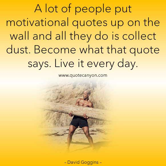 life lesson Quote from David Goggins that says A lot of people put motivational quotes up on the wall and all they do is collect dust. Become what that quote says. Live it every day