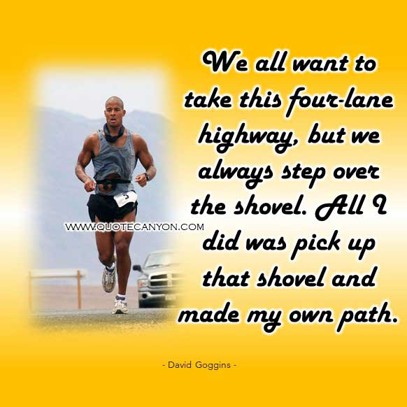 Quote by David Goggins that says We all want to take this four-lane highway, but we always step over the shovel. All I did was pick up that shovel and made my own path