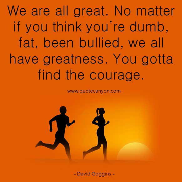 David Goggins Motivational quote that says We are all great. No matter if you think you're dumb, fat, been bullied, we all have greatness. You gotta find the courage