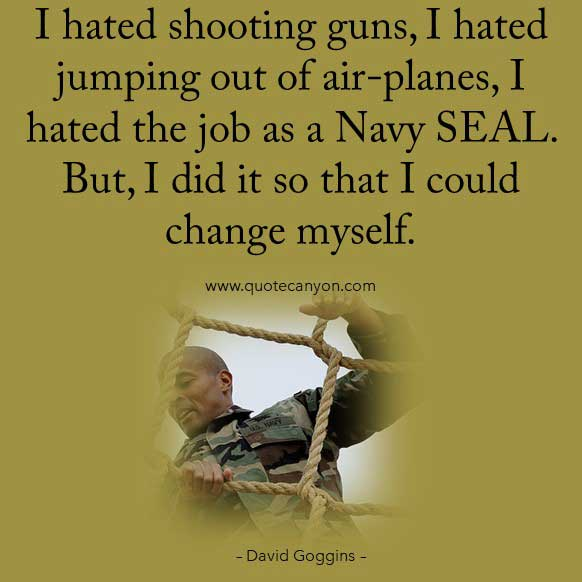 David Goggins Navy Seals Quote that says I hated shooting guns, I hated jumping out of air-planes, I hated the job as a Navy SEAL. But, I did it so that I could change myself