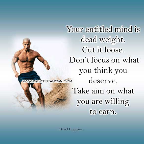 David Goggins Quote that says Your entitled mind is dead weight. Cut it loose. Don't focus on what you think you deserve. Take aim on what you are willing to earn