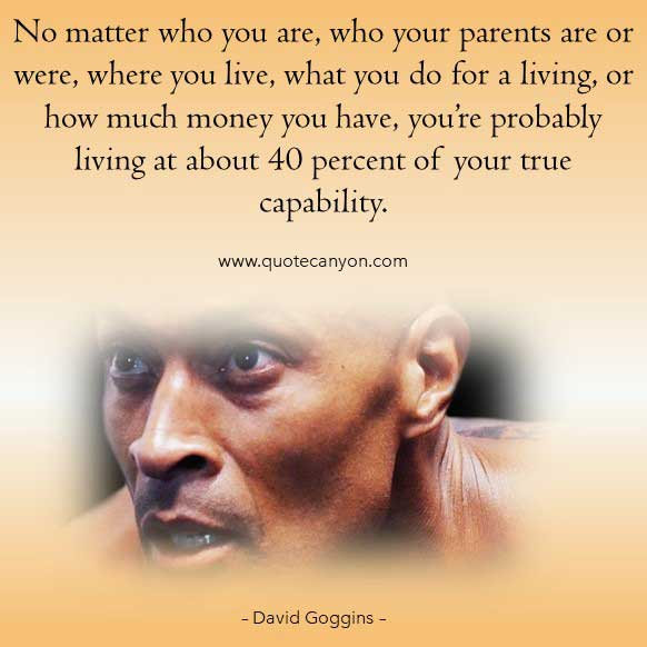 David Goggins 40 Percent Quote that says No matter who you are, who your parents are or were, where you live, what you do for a living, or how much money you have, you're probably living at about 40 percent of your true capability