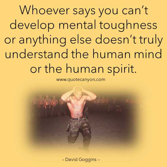David Goggins Quote About Mental Toughness that says Whoever says you can't develop mental toughness or anything else doesn't truly understand the human mind or the human spirit