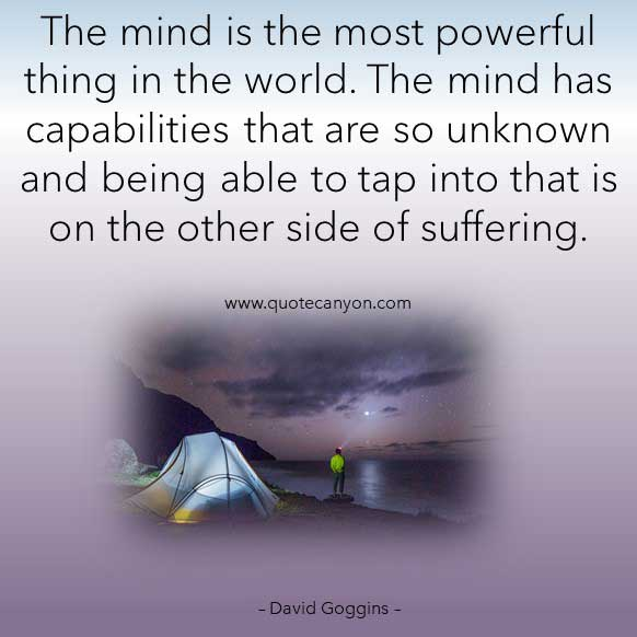 David Goggins Quote Suffering that says The mind is the most powerful thing in the world. The mind has capabilities that are so unknown and being able to tap into that is on the other side of suffering