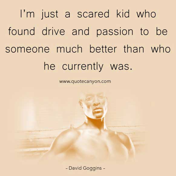 David Goggins Quote Taking Souls that says I'm just a scared kid who found drive and passion to be someone much better than who he currently was