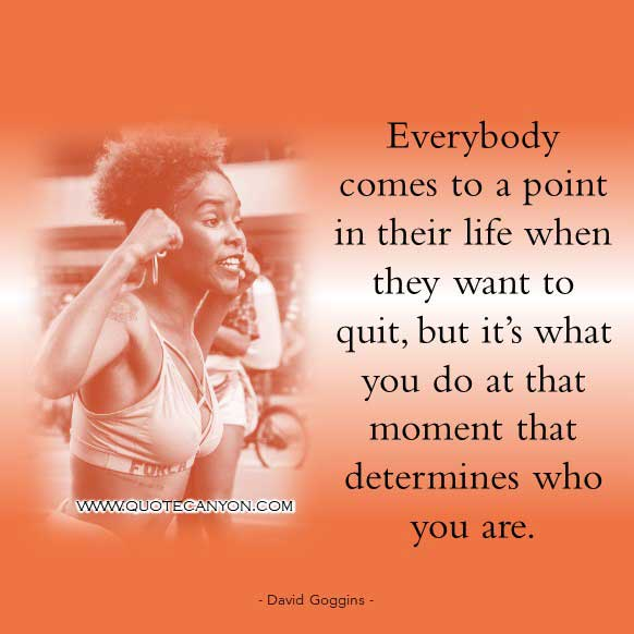 David Goggins Quote About Living A Driven Life that says Everybody comes to a point in their life when they want to quit, but it's what you do at that moment that determines who you are