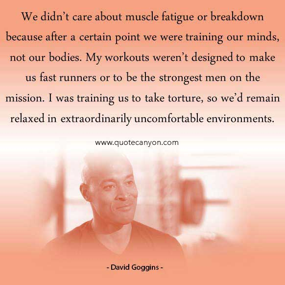 David Goggins Quote About Living A Driven Life that says We didn't care about muscle fatigue or breakdown because after a certain point we were training our minds, not our bodies..