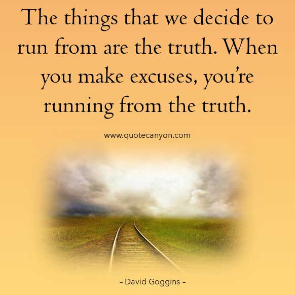David Goggins Quotes About Truths that says The things that we decide to run from are the truth. When you make excuses, you're running from the truth