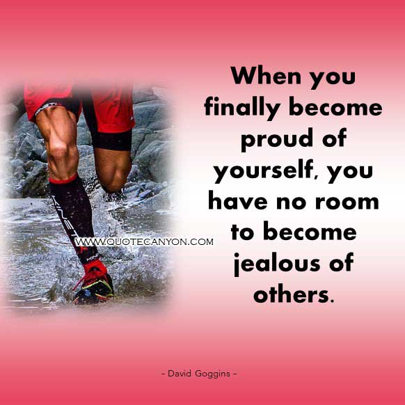 David Goggins Powerful Quote that says When you finally become proud of yourself, you have no room to become jealous of others