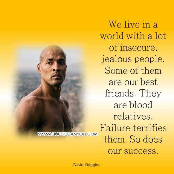 David Goggins quote on failure that says We live in a world with a lot of insecure, jealous people. Some of them are our best friends. They are blood relatives. Failure terrifies them. So does our success.