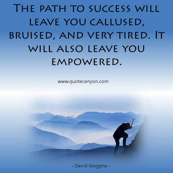 David Goggins Success Quote that says The path to success will leave you callused, bruised, and very tired. It will also leave you empowered