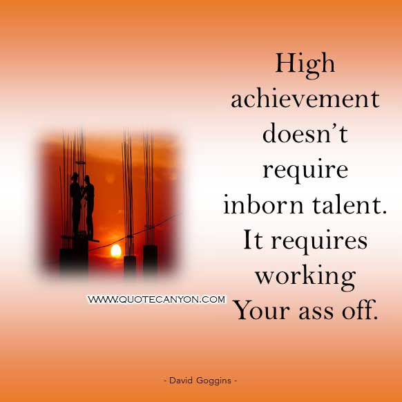David Goggins Success Quote about hard work that says High achievement doesn't require inborn talent. It requires working your ass off. Period