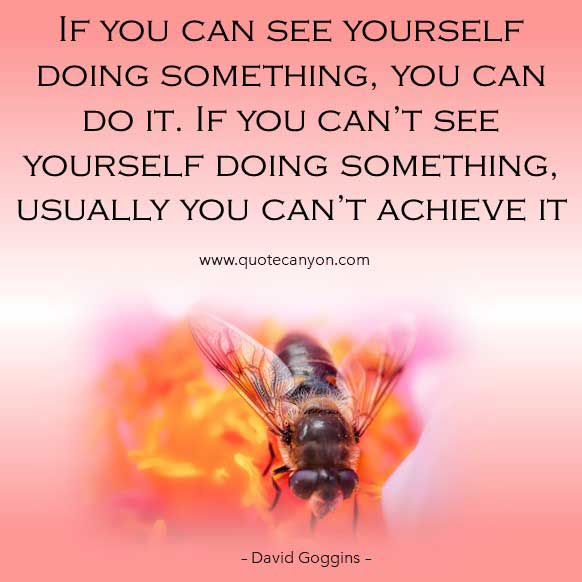 Success Quote by David Goggins that says If you can see yourself doing something, you can do it. If you can't see yourself doing something, usually you can't achieve it