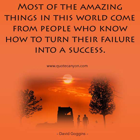 David Goggins Success Quote that says Most of the amazing things in this world come from people who know how to turn their failure into a success