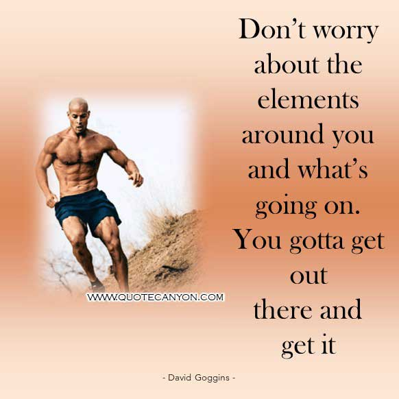 David Goggins Success Quote Don't worry about the elements around you and what's going on. You gotta get out there and get it
