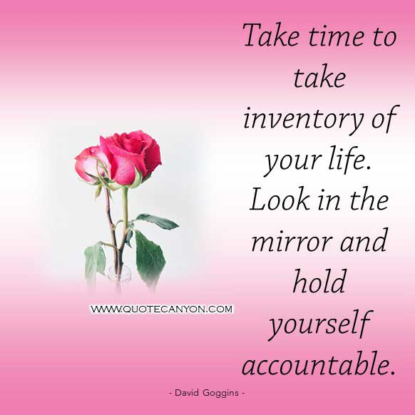 David Goggins Look in the mirror Quote that says Take time to take inventory of your life. Look in the mirror and hold yourself accountable