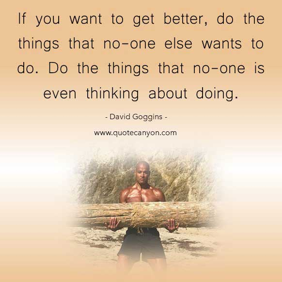 The best David Goggins Quote that says If you want to get better, do the things that no-one else wants to do. Do the things that no-one is even thinking about doing