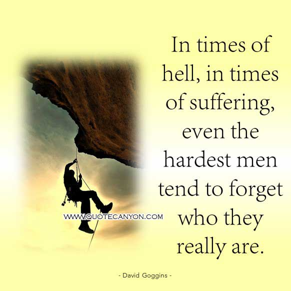 David Goggins Suffering Quote that says n times of hell, in times of suffering, even the hardest men tend to forget who they really are