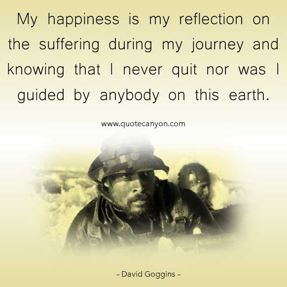 David Goggins Suffering and happiness quote that says My happiness is my reflection on the suffering during my journey and knowing that I never quit nor was I guided by anybody on this earth