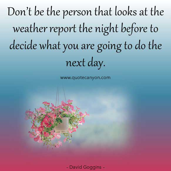 David Goggins Motivational life Quote that says Don't be the person that looks at the weather report the night before to decide what you are going to do the next day