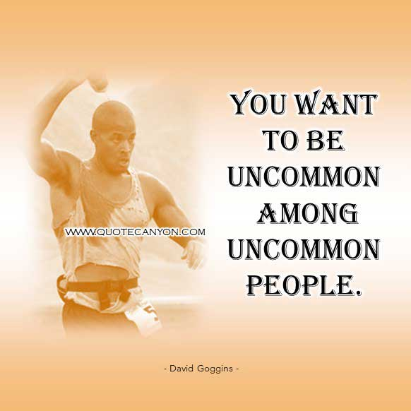 David Goggins uncommon quote that says You want to be uncommon among uncommon people