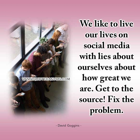 David Goggins social media Quote that says We like to live our lives on social media with lies about ourselves about how great we are. Get to the source! Fix the problem
