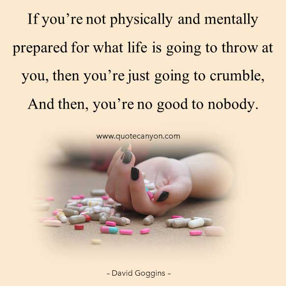 David Goggins best Mental Toughness Quote that says If you're not physically and mentally prepared for what life is going to throw at you, then you're just going to crumble, And then, you're no good to nobody