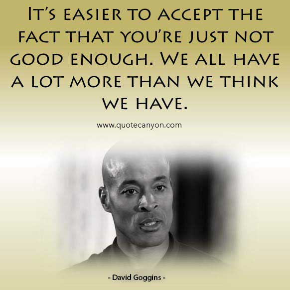 David Goggins fitness inspiration quote that says It's easier to accept the fact that you're just not good enough. We all have a lot more than we think we have