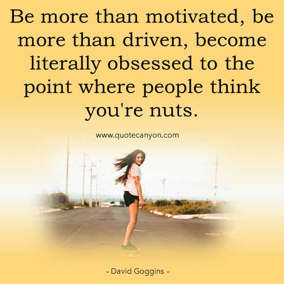 David Goggins quote about driven that says Be more than motivated, be more than driven, become literally obsessed to the point where people think you're nuts