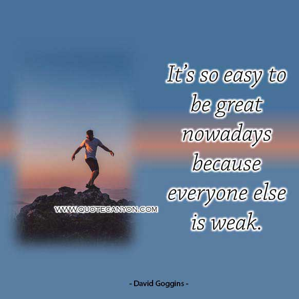 David googins goodreads quote that says It's so easy to be great nowadays because everyone else is weak