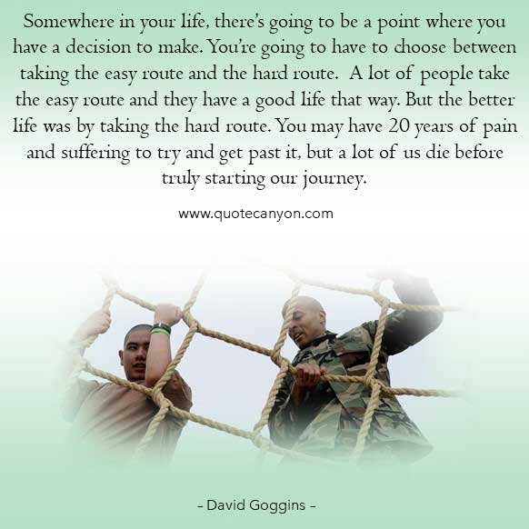 David Googings Pain Quote that says Somewhere in your life, there's going to be a point where you have a decision to make. You're going to have to choose between taking the easy route and the hard route