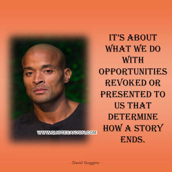 David Goggins Book Quote that says It's about what we do with opportunities revoked or presented to us that determine how a story ends