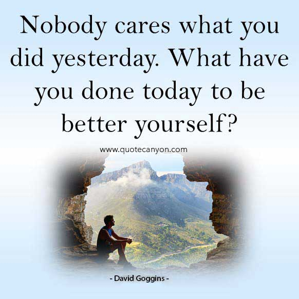 Davit goggins stay hard quote that says Nobody cares what you did yesterday. What have you done today to be better yourself