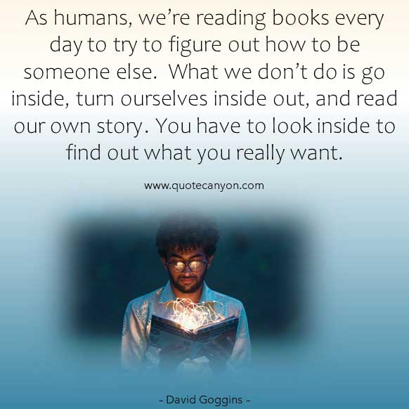 David gogins Inspirational picture quotes about life that says As humans, we're reading books every day to try to figure out how to be someone else.  What we don't do is go inside, turn ourselves inside out, and read our own story