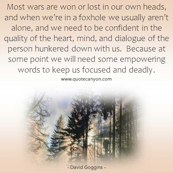 David Goggins famous book quote that says Most wars are won or lost in our own heads, and when we're in a foxhole we usually aren't alone..