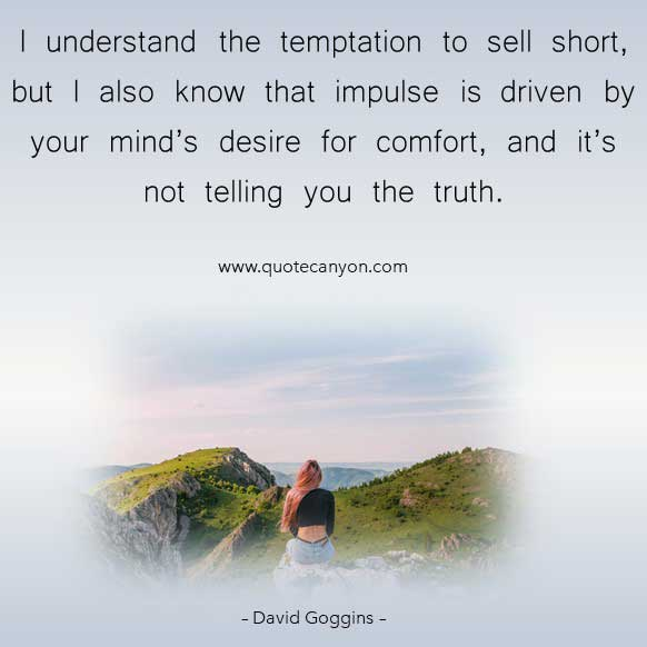 Driven Quote from David Goggins that says I understand the temptation to sell short, but I also know that impulse is driven by your mind's desire for comfort, and it's not telling you the truth