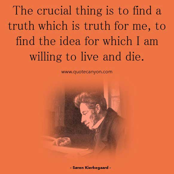 Existentialism Quote by Søren Kierkegaard that says The crucial thing is to find a truth which is truth for me, to find the idea for which I am willing to live and die