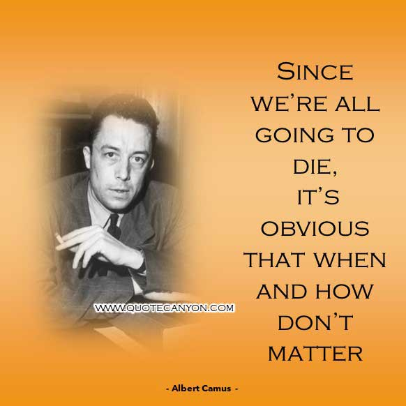 Existentialism Quote from Albert Camus that says Since we're all going to die, it's obvious that when and how don't matter
