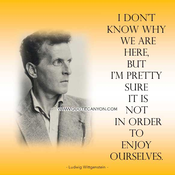 Famous Philosophy Quote by Ludwig Wittgenstein that says I don't know why we are here, but I'm pretty sure it is not in order to enjoy ourselves