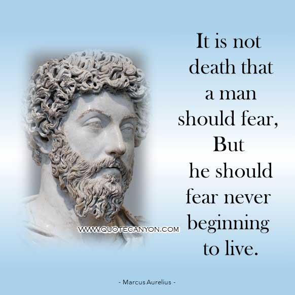 Famous Philosophy Quote from Marcus Aurelius that says It is not death that a man should fear, but he should fear never beginning to live
