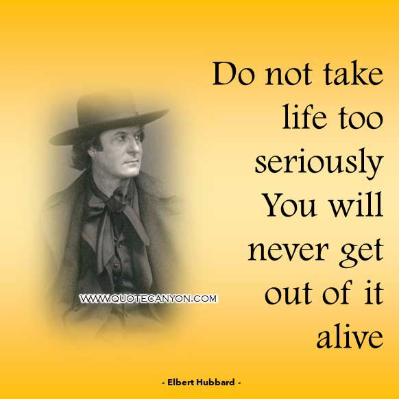 Funny Philosophical Quote from Elbert Hubbard that says Do not take life too seriously. You will never get out of it alive