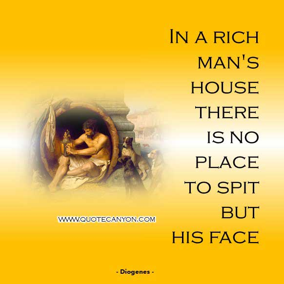 Greek Philosophers Quote from Diogenes that says In a rich man's house there is no place to spit but his face
